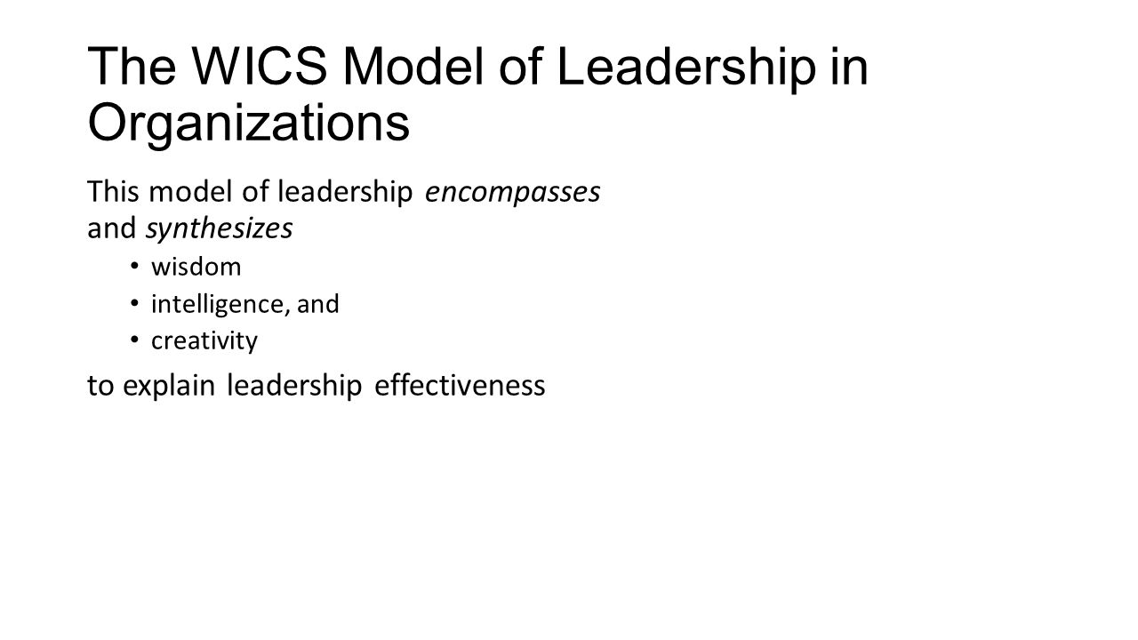 The WICS Model of Leadership in Organizations This model of leadership encompasses and synthesizes wisdom intelligence, and creativity to explain leadership effectiveness