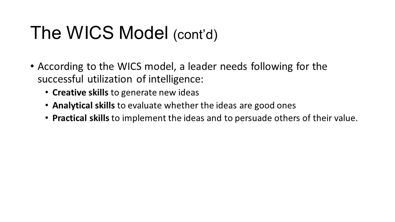 The WICS Model (cont'd) According to the WICS model, a leader needs following for the successful utilization of intelligence: Creative skills to generate new ideas Analytical skills to evaluate whether the ideas are good ones Practical skills to implement the ideas and to persuade others of their value.