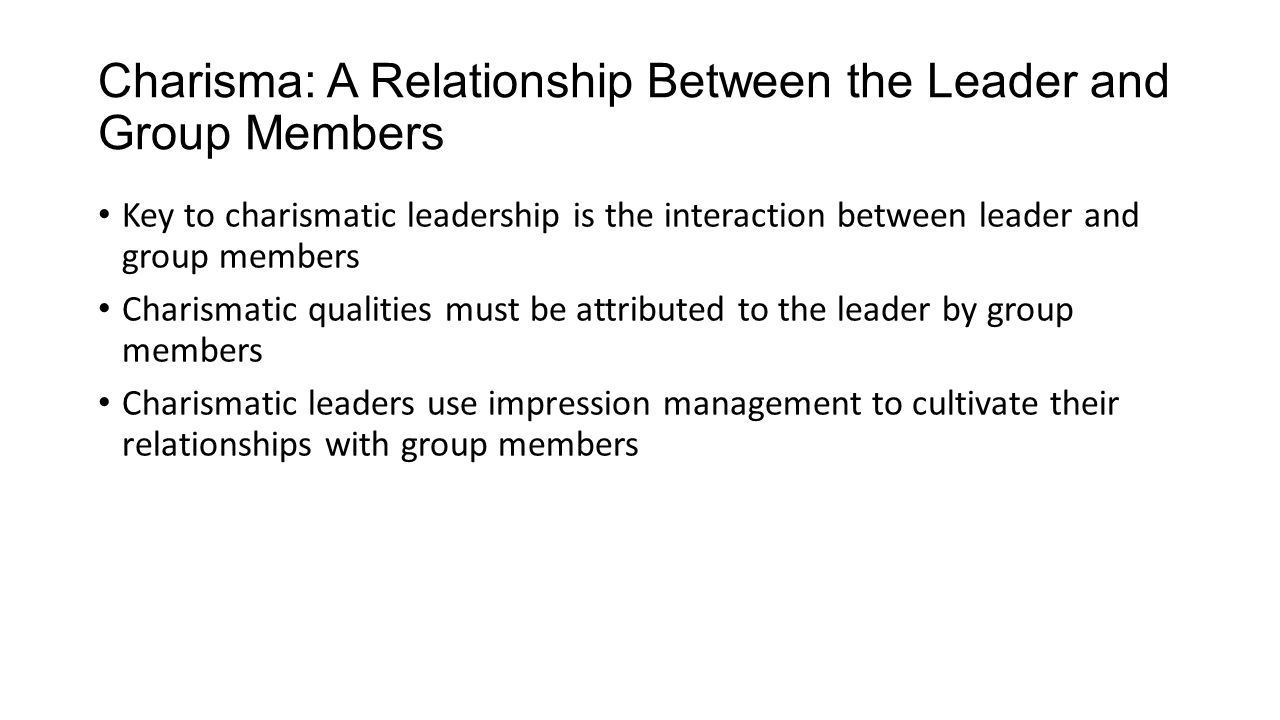 Charisma: A Relationship Between the Leader and Group Members Key to charismatic leadership is the interaction between leader and group members Charismatic qualities must be attributed to the leader by group members Charismatic leaders use impression management to cultivate their relationships with group members