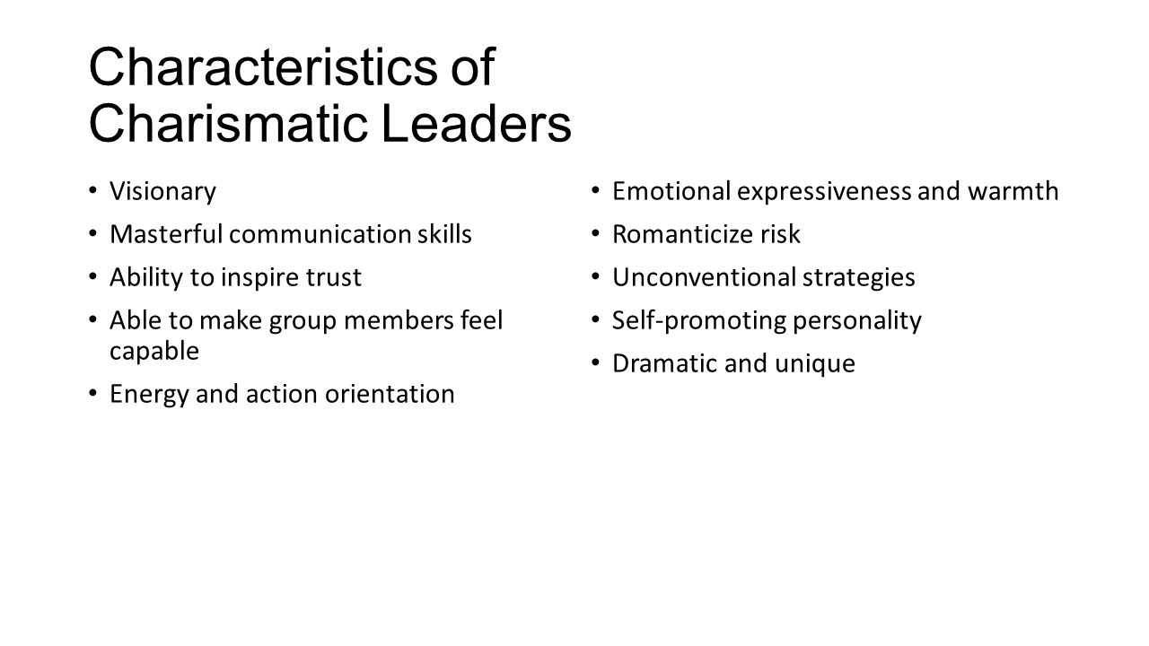 Characteristics of Charismatic Leaders Visionary Masterful communication skills Ability to inspire trust Able to make group members feel capable Energy and action orientation Emotional expressiveness and warmth Romanticize risk Unconventional strategies Self-promoting personality Dramatic and unique
