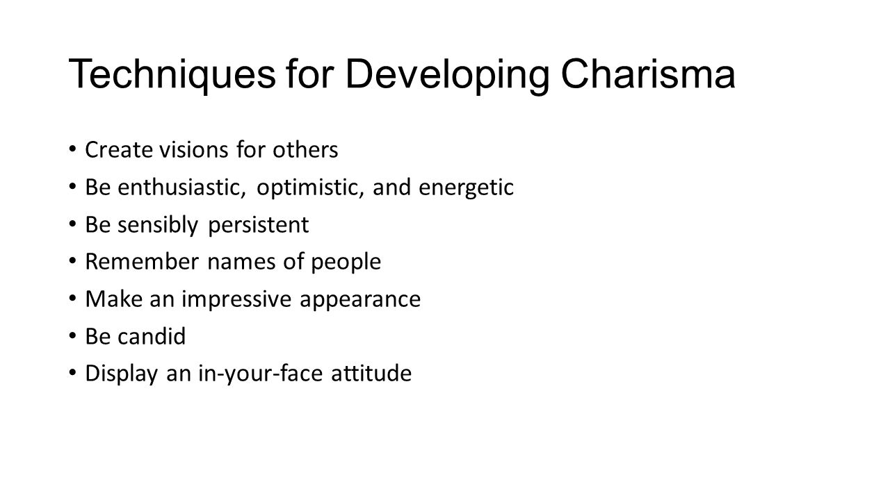 Techniques for Developing Charisma Create visions for others Be enthusiastic, optimistic, and energetic Be sensibly persistent Remember names of people Make an impressive appearance Be candid Display an in-your-face attitude