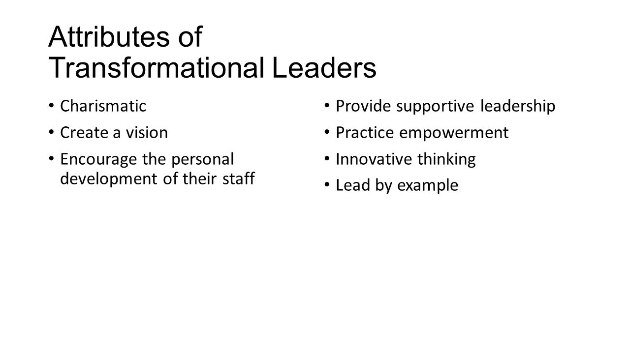 Attributes of Transformational Leaders Charismatic Create a vision Encourage the personal development of their staff Provide supportive leadership Practice empowerment Innovative thinking Lead by example