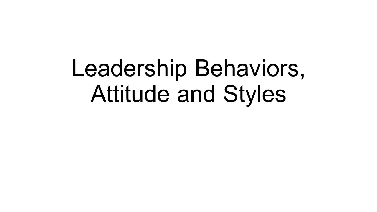 Leadership Behaviors, Attitude and Styles