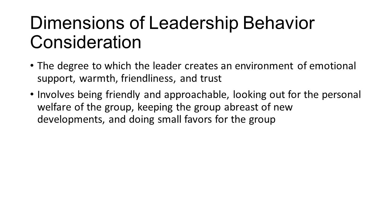 Dimensions of Leadership Behavior Consideration The degree to which the leader creates an environment of emotional support, warmth, friendliness, and trust Involves being friendly and approachable, looking out for the personal welfare of the group, keeping the group abreast of new developments, and doing small favors for the group