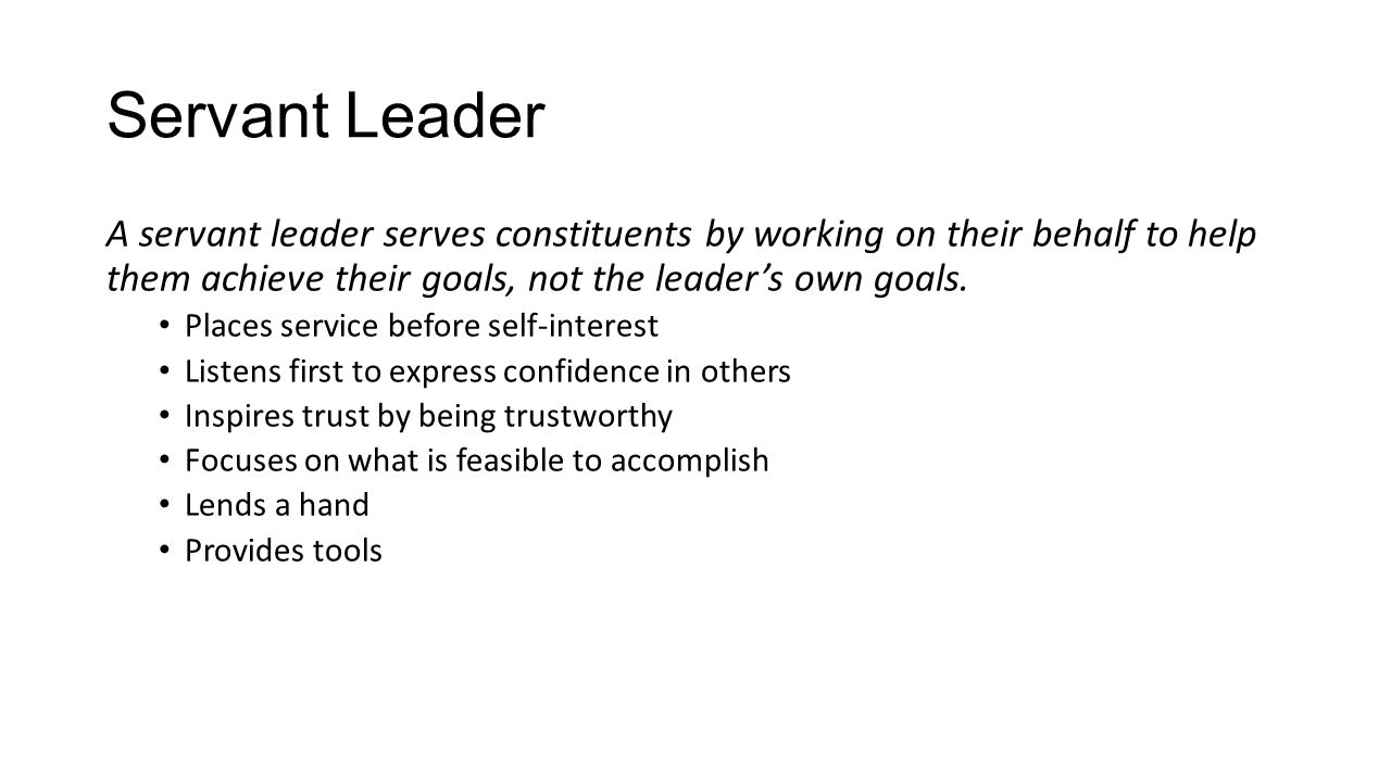 Servant Leader A servant leader serves constituents by working on their behalf to help them achieve their goals, not the leader's own goals.