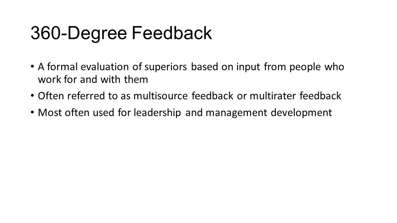 360-Degree Feedback A formal evaluation of superiors based on input from people who work for and with them Often referred to as multisource feedback o