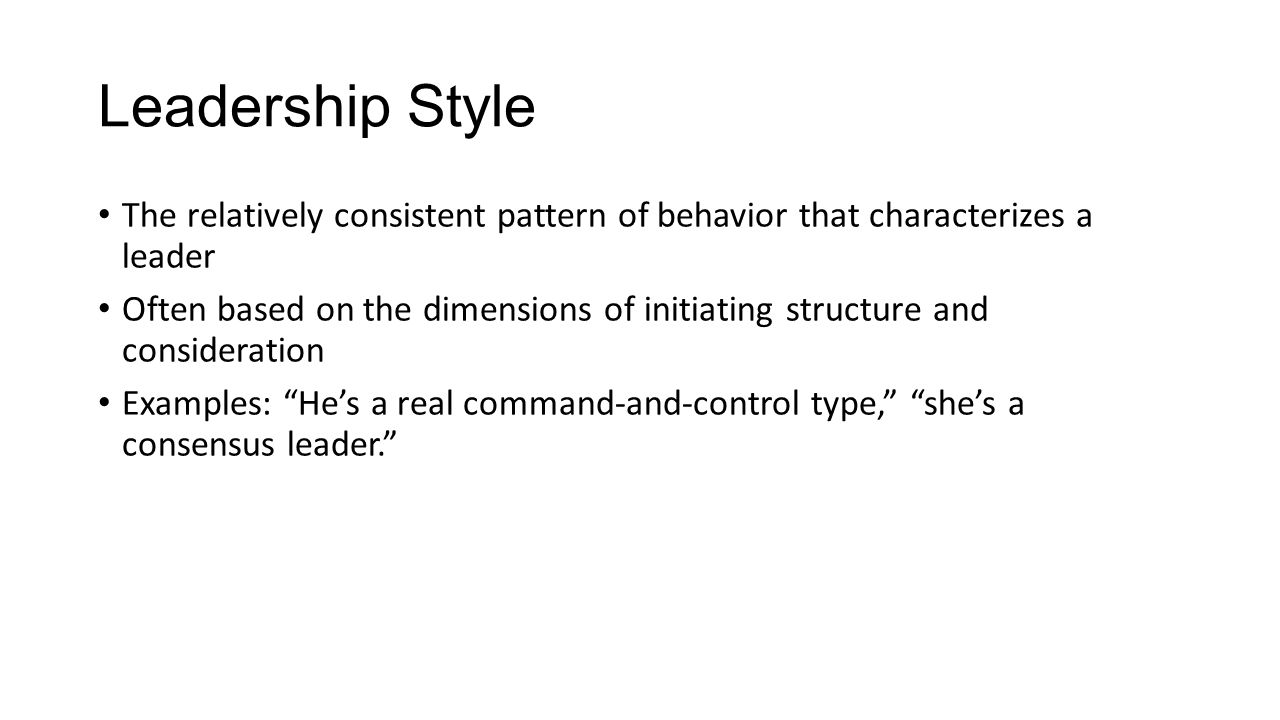 Leadership Style The relatively consistent pattern of behavior that characterizes a leader Often based on the dimensions of initiating structure and c