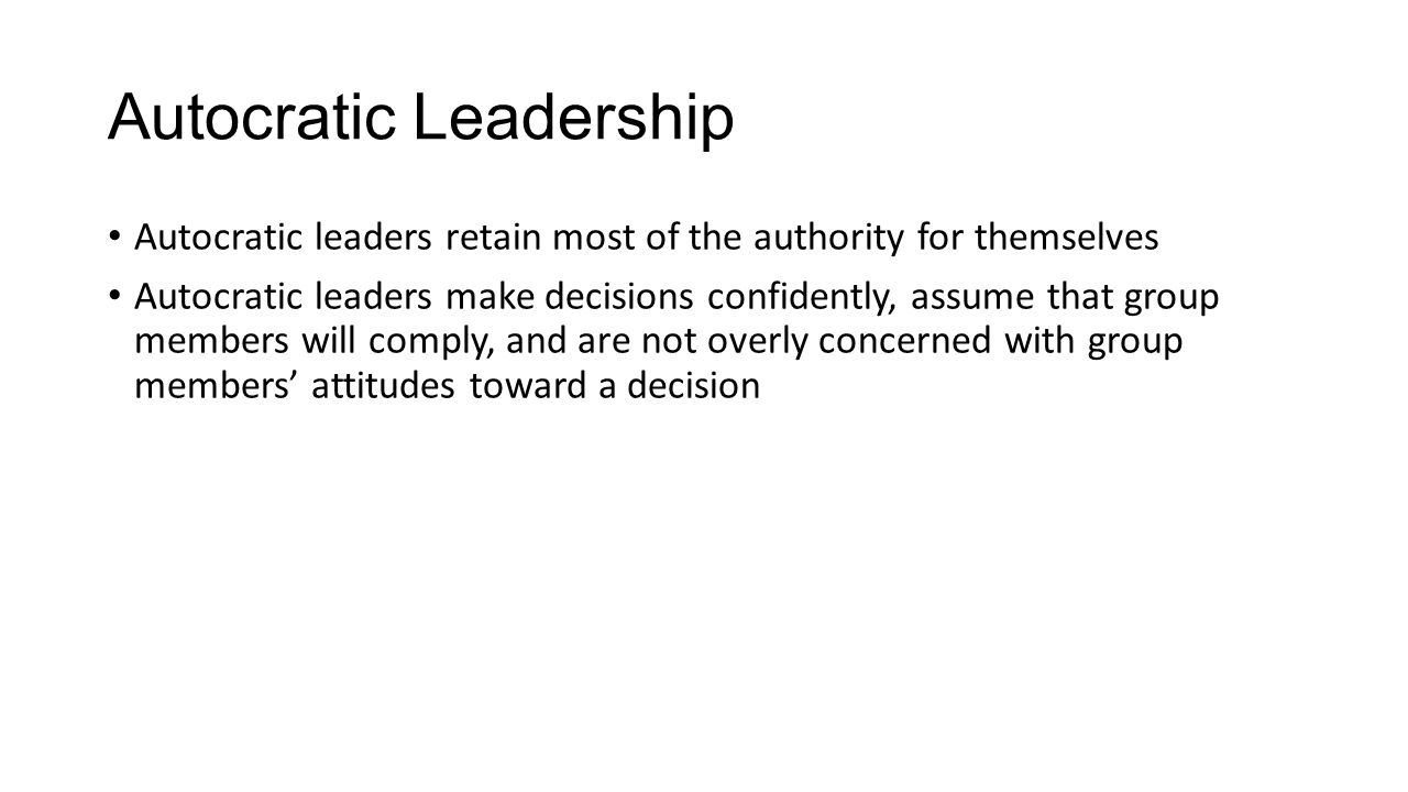 Autocratic Leadership Autocratic leaders retain most of the authority for themselves Autocratic leaders make decisions confidently, assume that group