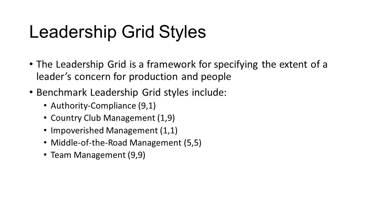 Leadership Grid Styles The Leadership Grid is a framework for specifying the extent of a leader's concern for production and people Benchmark Leadership Grid styles include: Authority-Compliance (9,1) Country Club Management (1,9) Impoverished Management (1,1) Middle-of-the-Road Management (5,5) Team Management (9,9)