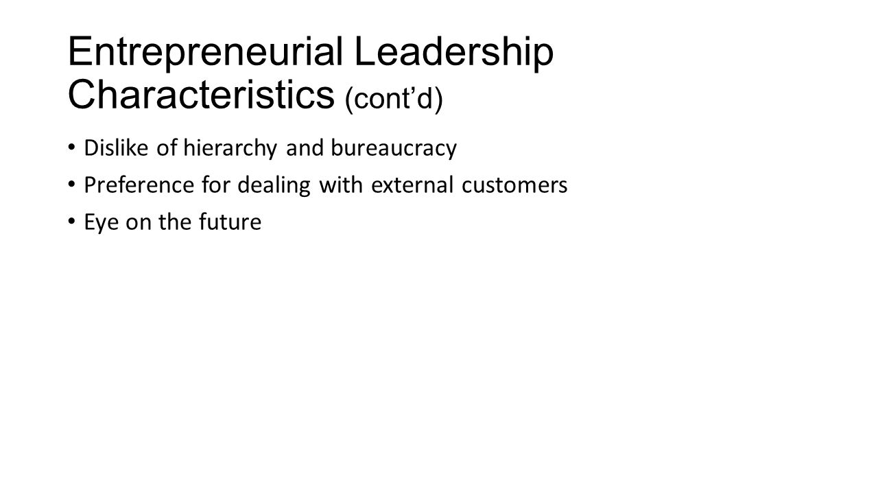 Entrepreneurial Leadership Characteristics (cont'd) Dislike of hierarchy and bureaucracy Preference for dealing with external customers Eye on the future