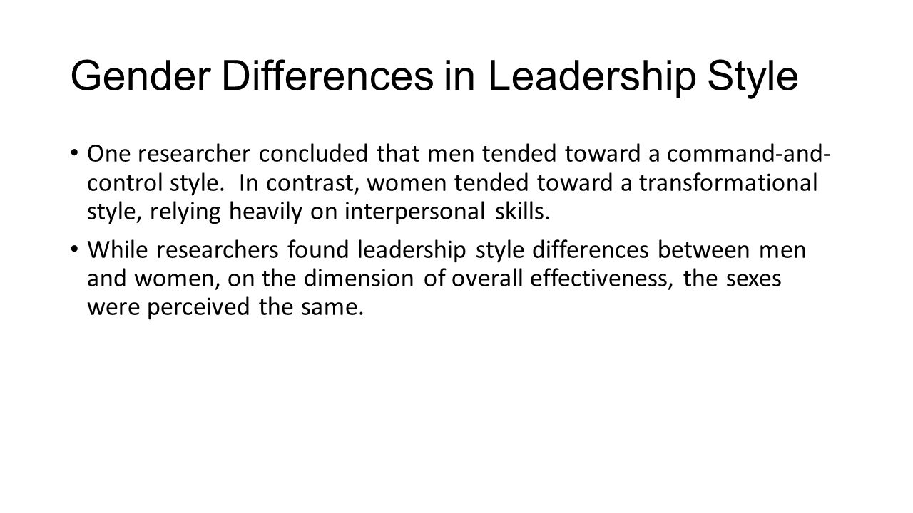 Gender Differences in Leadership Style One researcher concluded that men tended toward a command-and- control style. In contrast, women tended toward