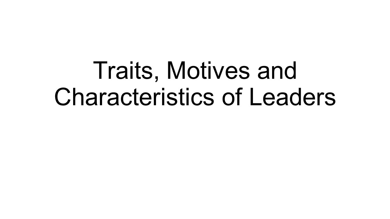 Traits, Motives and Characteristics of Leaders
