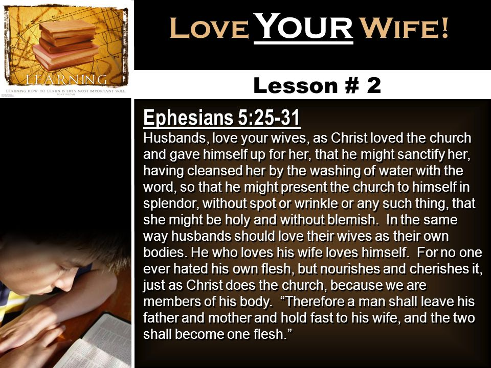 Love Your Wife! Lesson # 2 Ephesians 5:25-31 Husbands, love your wives, as Christ loved the church and gave himself up for her, that he might sanctify