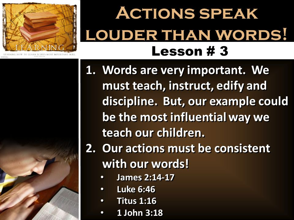 Actions speak louder than words. Lesson # 3 1.Words are very important.