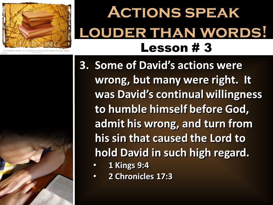 Actions speak louder than words! Lesson # 3 3.Some of David's actions were wrong, but many were right. It was David's continual willingness to humble