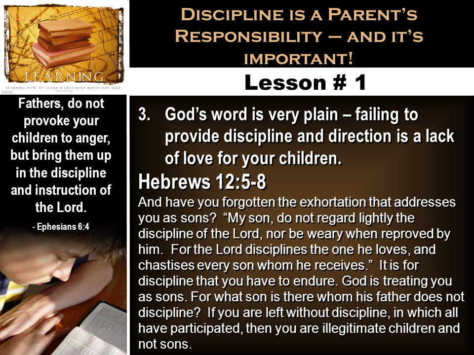 Discipline is a Parent's Responsibility – and it's important! Fathers, do not provoke your children to anger, but bring them up in the discipline and