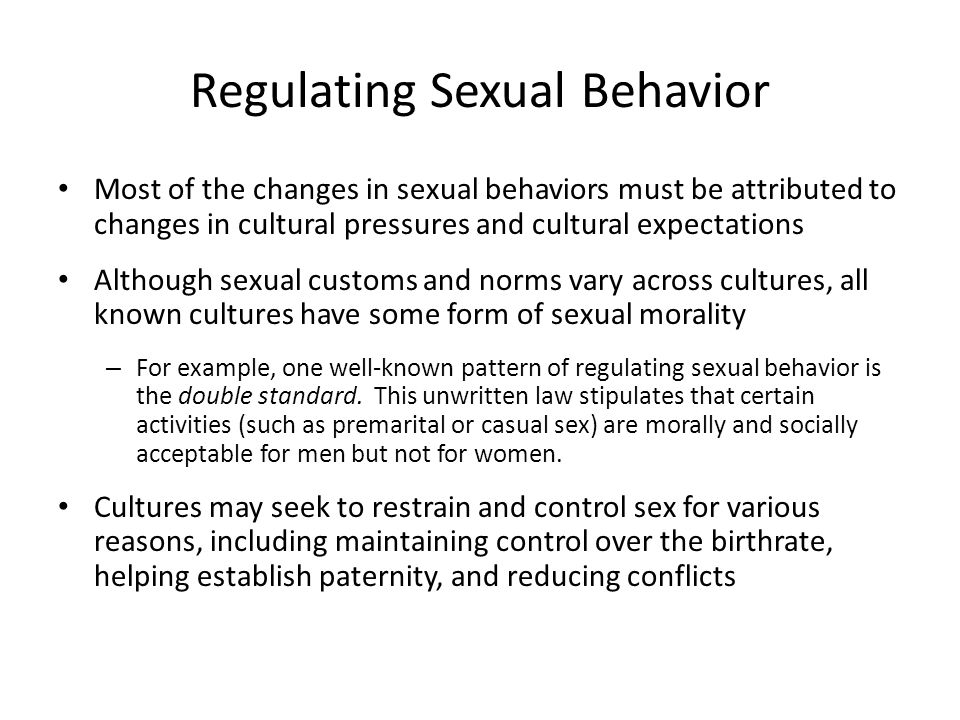 Regulating Sexual Behavior Most of the changes in sexual behaviors must be attributed to changes in cultural pressures and cultural expectations Although sexual customs and norms vary across cultures, all known cultures have some form of sexual morality – For example, one well-known pattern of regulating sexual behavior is the double standard.