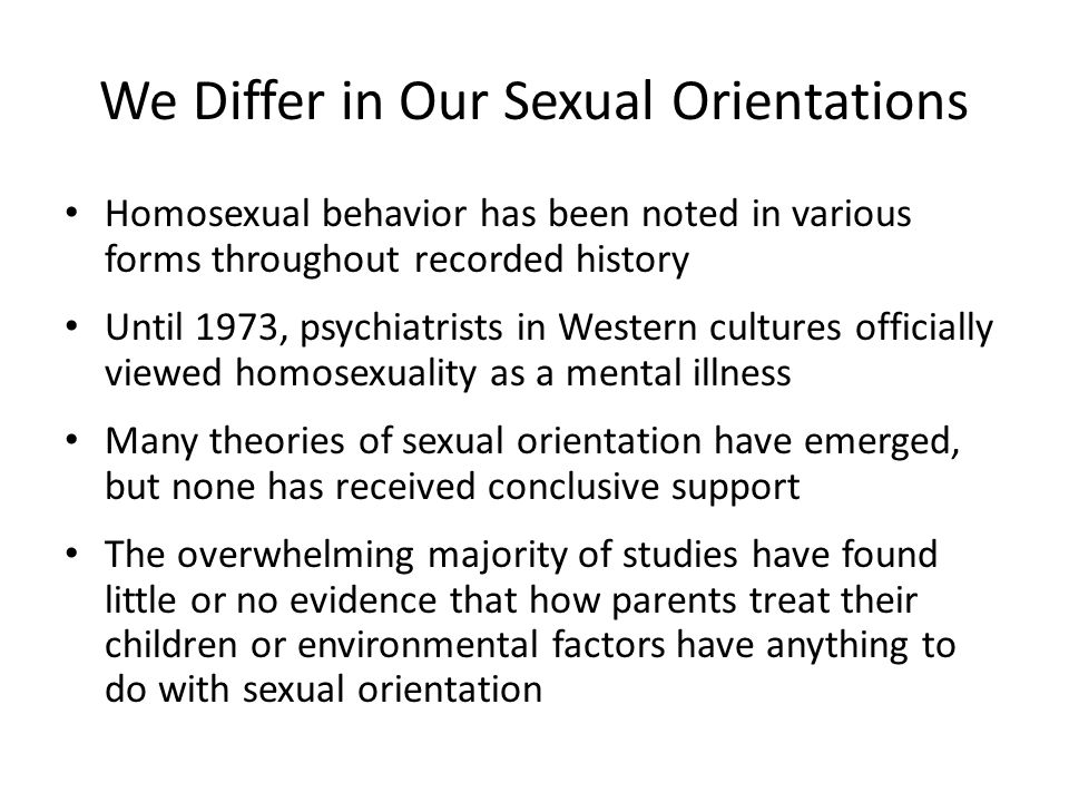 We Differ in Our Sexual Orientations Homosexual behavior has been noted in various forms throughout recorded history Until 1973, psychiatrists in West