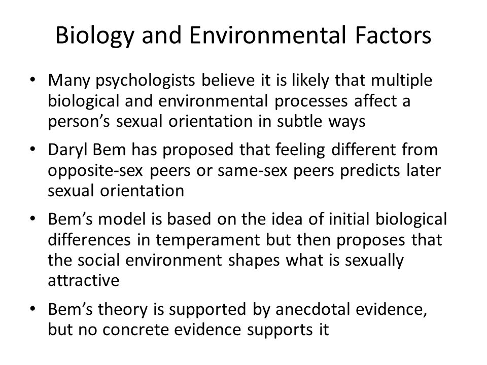 Biology and Environmental Factors Many psychologists believe it is likely that multiple biological and environmental processes affect a person's sexual orientation in subtle ways Daryl Bem has proposed that feeling different from opposite-sex peers or same-sex peers predicts later sexual orientation Bem's model is based on the idea of initial biological differences in temperament but then proposes that the social environment shapes what is sexually attractive Bem's theory is supported by anecdotal evidence, but no concrete evidence supports it