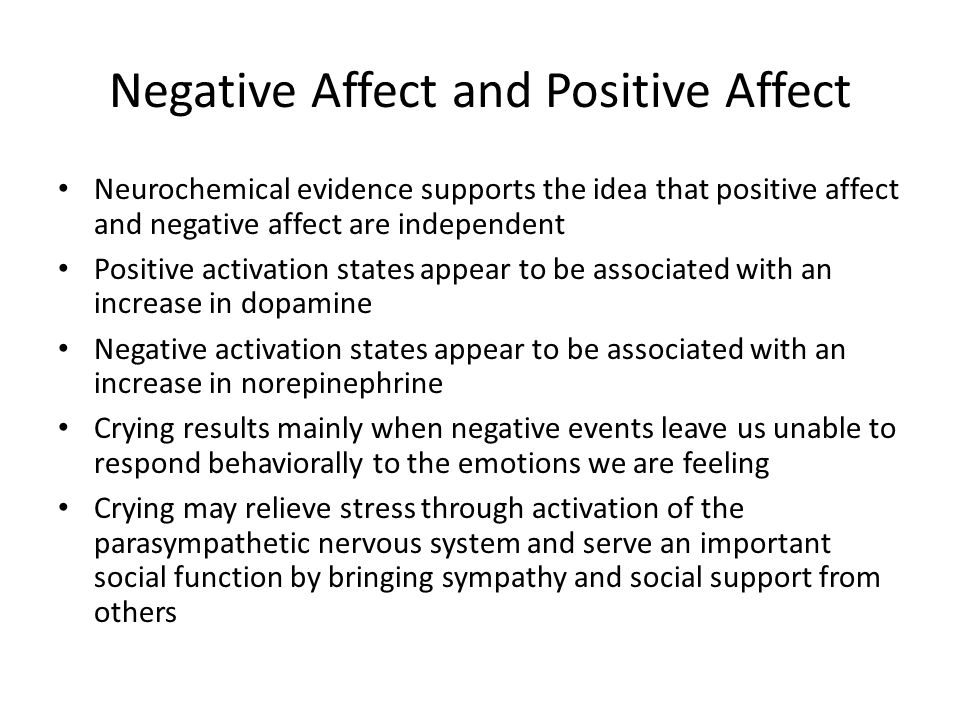 Negative Affect and Positive Affect Neurochemical evidence supports the idea that positive affect and negative affect are independent Positive activation states appear to be associated with an increase in dopamine Negative activation states appear to be associated with an increase in norepinephrine Crying results mainly when negative events leave us unable to respond behaviorally to the emotions we are feeling Crying may relieve stress through activation of the parasympathetic nervous system and serve an important social function by bringing sympathy and social support from others