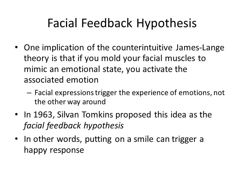 Facial Feedback Hypothesis One implication of the counterintuitive James-Lange theory is that if you mold your facial muscles to mimic an emotional state, you activate the associated emotion – Facial expressions trigger the experience of emotions, not the other way around In 1963, Silvan Tomkins proposed this idea as the facial feedback hypothesis In other words, putting on a smile can trigger a happy response