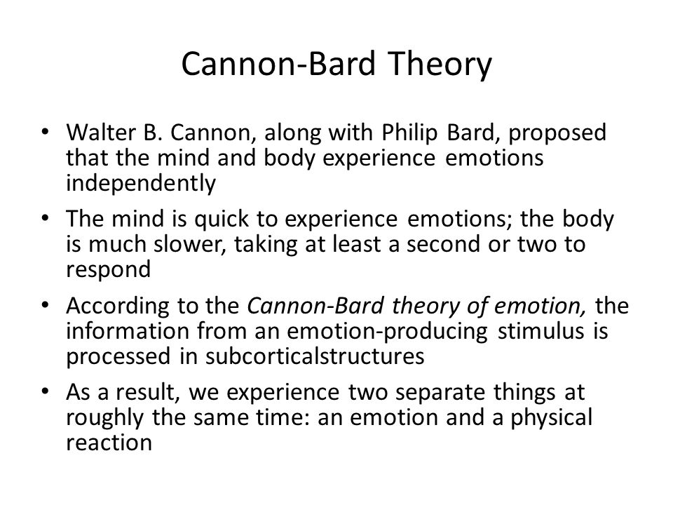 Cannon-Bard Theory Walter B. Cannon, along with Philip Bard, proposed that the mind and body experience emotions independently The mind is quick to ex