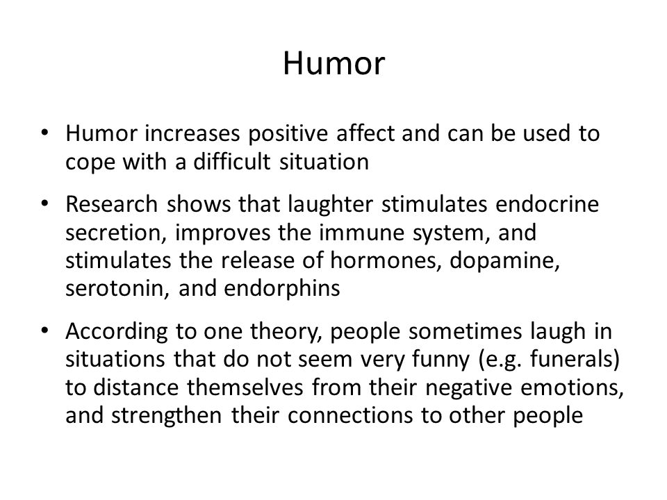 Humor Humor increases positive affect and can be used to cope with a difficult situation Research shows that laughter stimulates endocrine secretion, improves the immune system, and stimulates the release of hormones, dopamine, serotonin, and endorphins According to one theory, people sometimes laugh in situations that do not seem very funny (e.g.