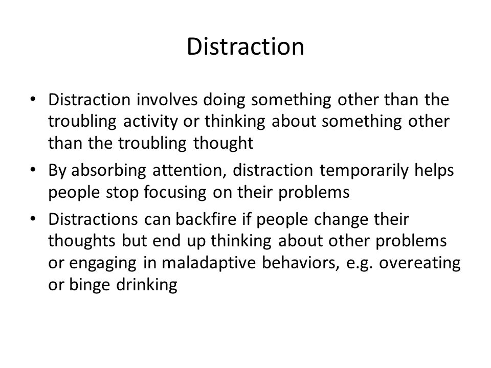 Distraction Distraction involves doing something other than the troubling activity or thinking about something other than the troubling thought By absorbing attention, distraction temporarily helps people stop focusing on their problems Distractions can backfire if people change their thoughts but end up thinking about other problems or engaging in maladaptive behaviors, e.g.