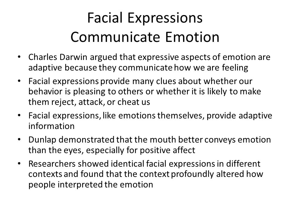 Facial Expressions Communicate Emotion Charles Darwin argued that expressive aspects of emotion are adaptive because they communicate how we are feeling Facial expressions provide many clues about whether our behavior is pleasing to others or whether it is likely to make them reject, attack, or cheat us Facial expressions, like emotions themselves, provide adaptive information Dunlap demonstrated that the mouth better conveys emotion than the eyes, especially for positive affect Researchers showed identical facial expressions in different contexts and found that the context profoundly altered how people interpreted the emotion