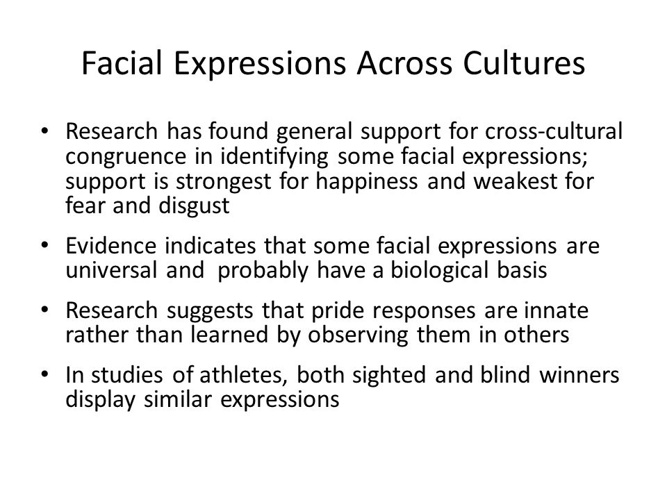 Facial Expressions Across Cultures Research has found general support for cross-cultural congruence in identifying some facial expressions; support is strongest for happiness and weakest for fear and disgust Evidence indicates that some facial expressions are universal and probably have a biological basis Research suggests that pride responses are innate rather than learned by observing them in others In studies of athletes, both sighted and blind winners display similar expressions