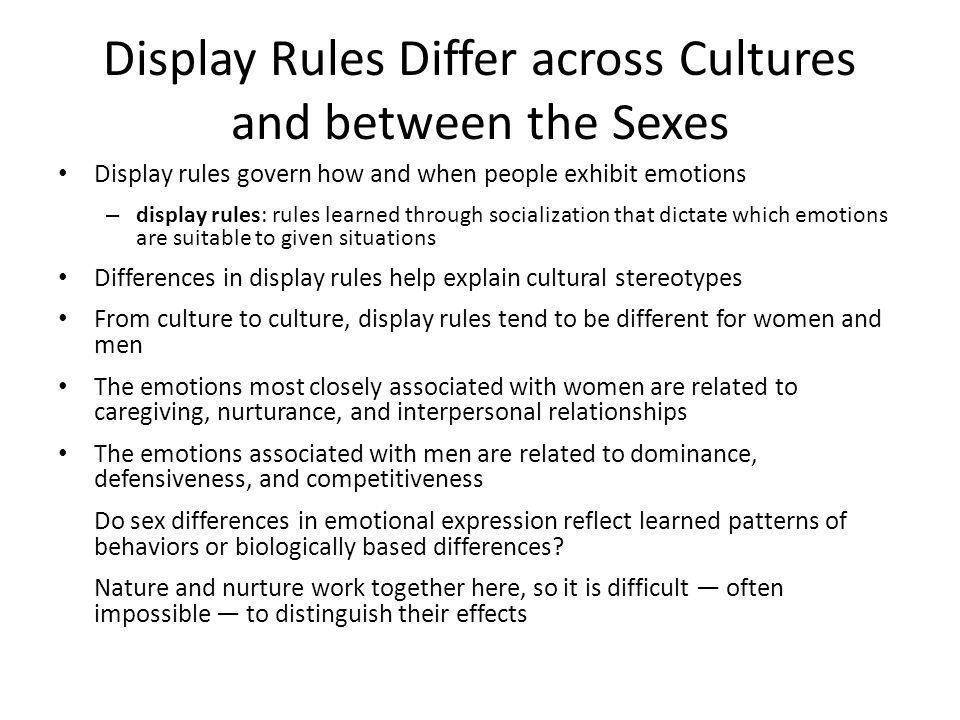 Display Rules Differ across Cultures and between the Sexes Display rules govern how and when people exhibit emotions – display rules: rules learned through socialization that dictate which emotions are suitable to given situations Differences in display rules help explain cultural stereotypes From culture to culture, display rules tend to be different for women and men The emotions most closely associated with women are related to caregiving, nurturance, and interpersonal relationships The emotions associated with men are related to dominance, defensiveness, and competitiveness Do sex differences in emotional expression reflect learned patterns of behaviors or biologically based differences.