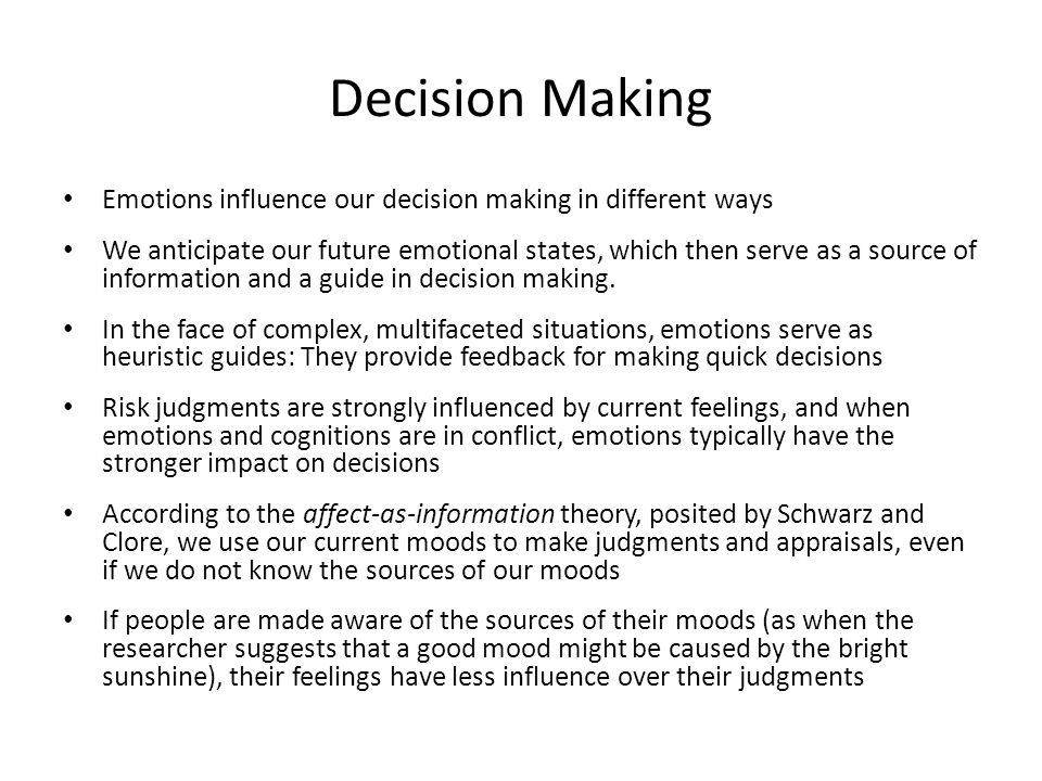 Decision Making Emotions influence our decision making in different ways We anticipate our future emotional states, which then serve as a source of information and a guide in decision making.