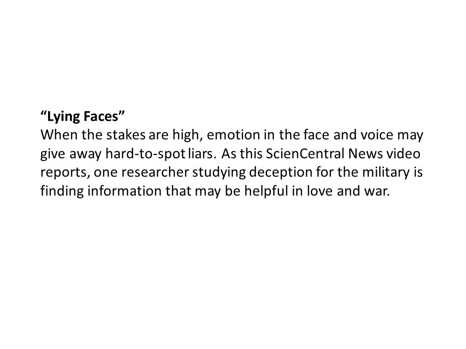 """""""Lying Faces"""" When the stakes are high, emotion in the face and voice may give away hard-to-spot liars. As this ScienCentral News video reports, one r"""