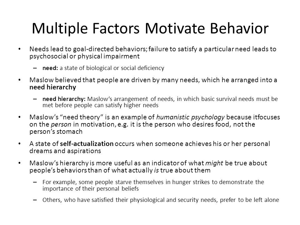 Multiple Factors Motivate Behavior Needs lead to goal-directed behaviors; failure to satisfy a particular need leads to psychosocial or physical impairment – need: a state of biological or social deficiency Maslow believed that people are driven by many needs, which he arranged into a need hierarchy – need hierarchy: Maslow's arrangement of needs, in which basic survival needs must be met before people can satisfy higher needs Maslow's need theory is an example of humanistic psychology because itfocuses on the person in motivation, e.g.