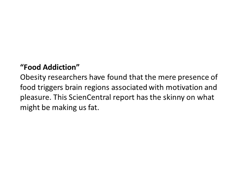 Food Addiction Obesity researchers have found that the mere presence of food triggers brain regions associated with motivation and pleasure.