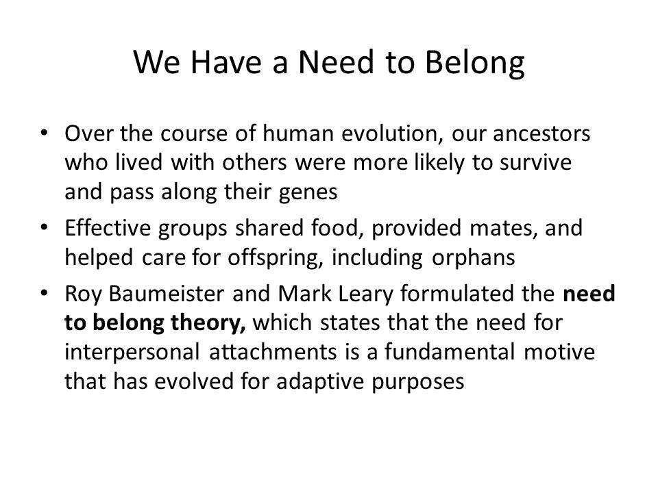We Have a Need to Belong Over the course of human evolution, our ancestors who lived with others were more likely to survive and pass along their genes Effective groups shared food, provided mates, and helped care for offspring, including orphans Roy Baumeister and Mark Leary formulated the need to belong theory, which states that the need for interpersonal attachments is a fundamental motive that has evolved for adaptive purposes