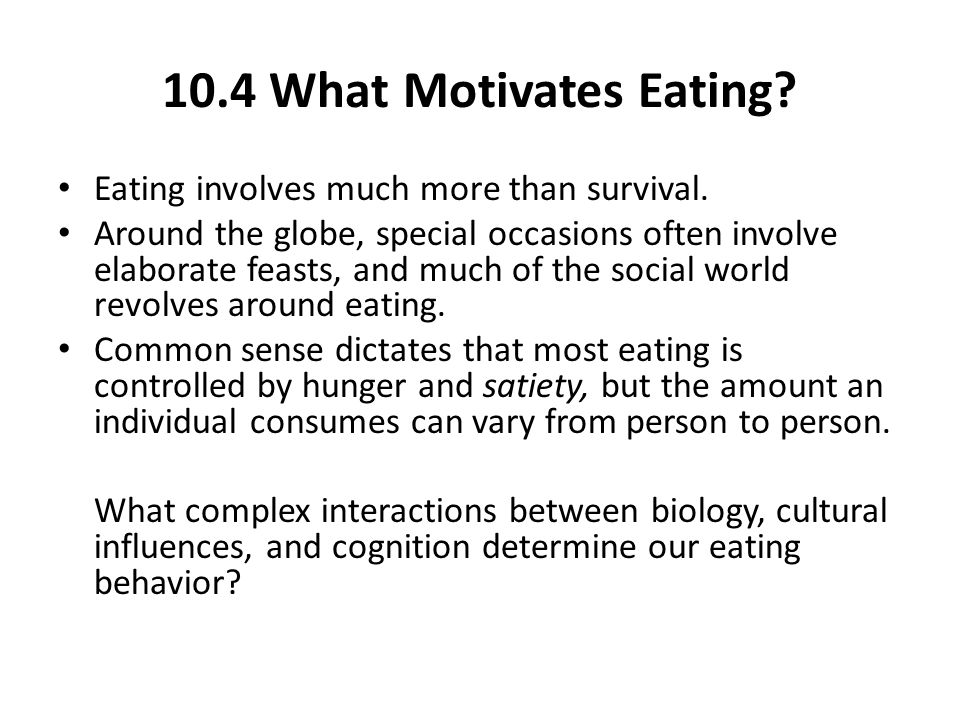 10.4 What Motivates Eating.Eating involves much more than survival.