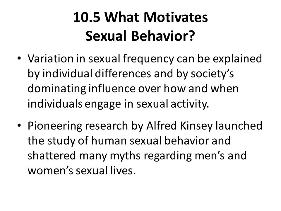 10.5 What Motivates Sexual Behavior? Variation in sexual frequency can be explained by individual differences and by society's dominating influence ov