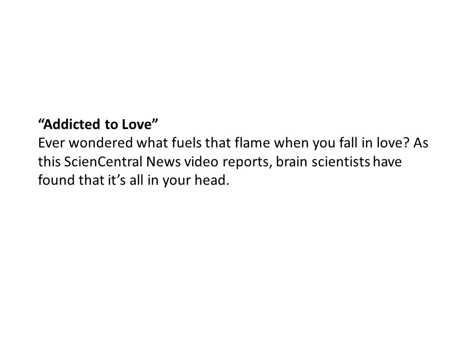 """""""Addicted to Love"""" Ever wondered what fuels that flame when you fall in love? As this ScienCentral News video reports, brain scientists have found tha"""