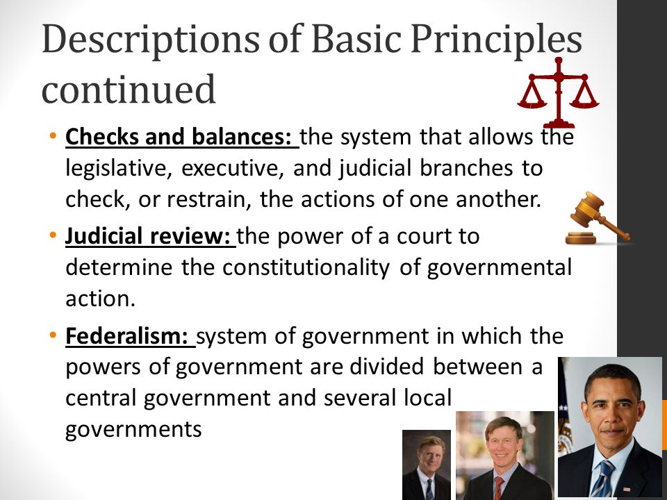 Descriptions of Basic Principles continued Checks and balances: the system that allows the legislative, executive, and judicial branches to check, or