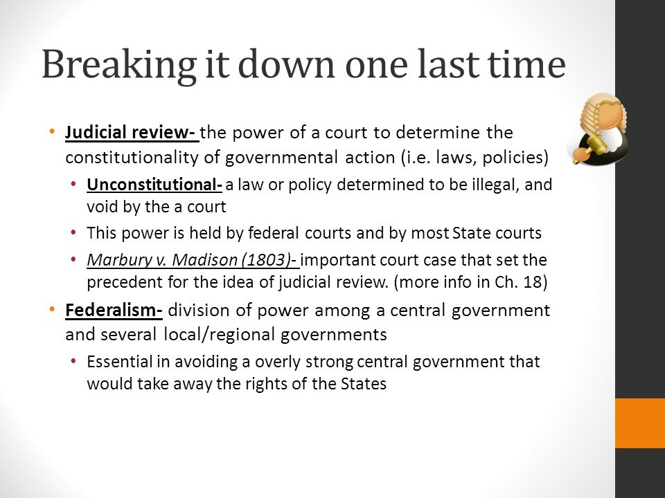 Breaking it down one last time Judicial review- the power of a court to determine the constitutionality of governmental action (i.e. laws, policies) U