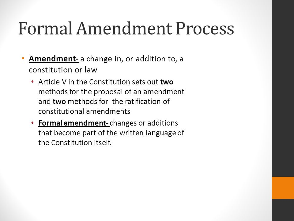 Formal Amendment Process Amendment- a change in, or addition to, a constitution or law Article V in the Constitution sets out two methods for the proposal of an amendment and two methods for the ratification of constitutional amendments Formal amendment- changes or additions that become part of the written language of the Constitution itself.