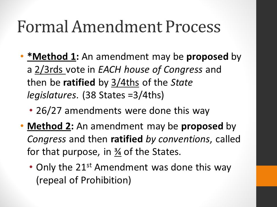 Formal Amendment Process *Method 1: An amendment may be proposed by a 2/3rds vote in EACH house of Congress and then be ratified by 3/4ths of the State legislatures.