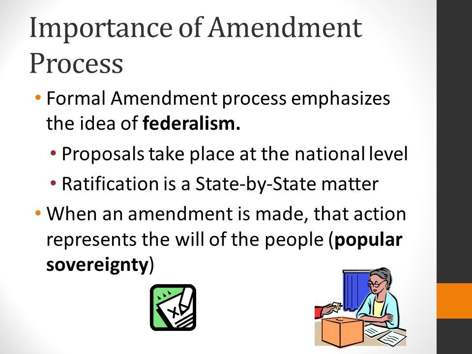 Importance of Amendment Process Formal Amendment process emphasizes the idea of federalism.
