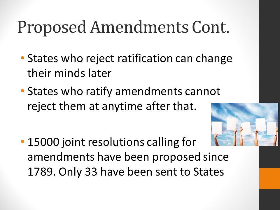Proposed Amendments Cont. States who reject ratification can change their minds later States who ratify amendments cannot reject them at anytime after