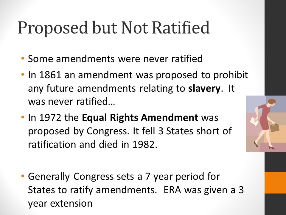 Proposed but Not Ratified Some amendments were never ratified In 1861 an amendment was proposed to prohibit any future amendments relating to slavery.