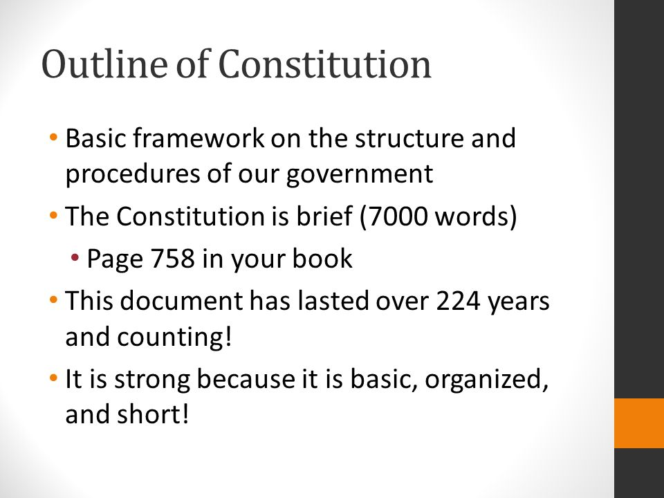 Outline of Constitution Basic framework on the structure and procedures of our government The Constitution is brief (7000 words) Page 758 in your book