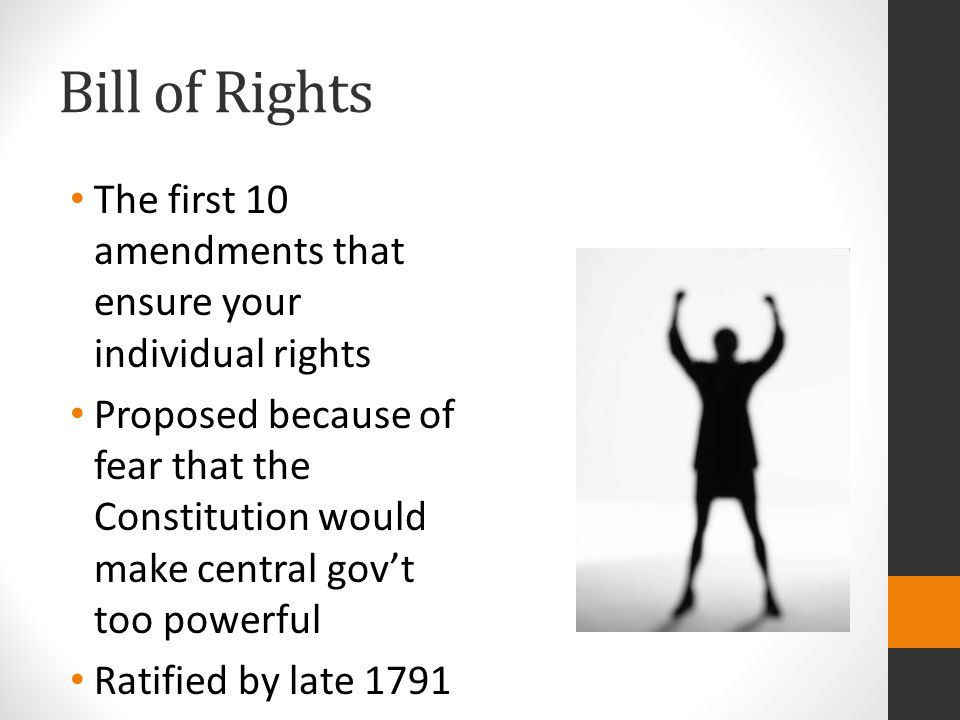 Bill of Rights The first 10 amendments that ensure your individual rights Proposed because of fear that the Constitution would make central gov't too powerful Ratified by late 1791