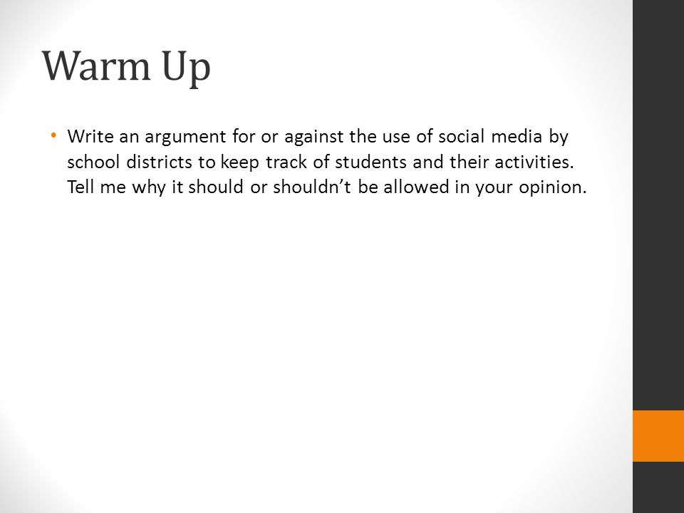 Warm Up Write an argument for or against the use of social media by school districts to keep track of students and their activities. Tell me why it sh