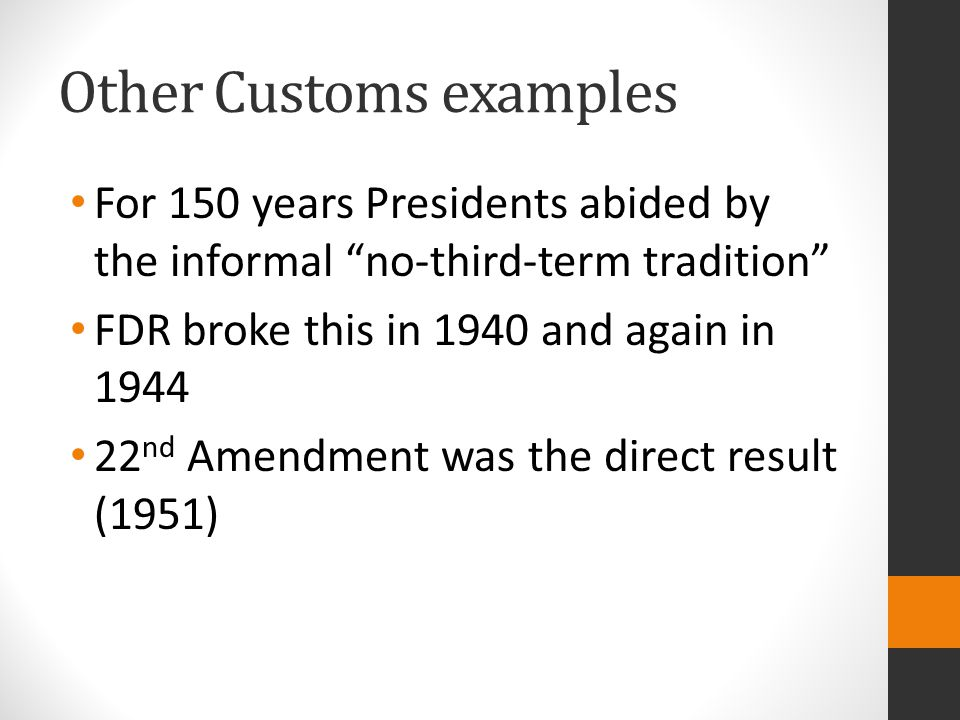 """Other Customs examples For 150 years Presidents abided by the informal """"no-third-term tradition"""" FDR broke this in 1940 and again in 1944 22 nd Amendm"""